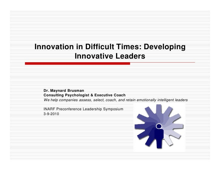 Innovation in Difficult Times: Developing           Innovative Leaders      Dr. Maynard Brusman   Consulting Psychologist ...