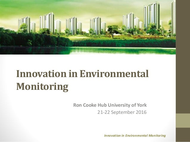 Innovation in Environmental Monitoring Innovation in Environmental Monitoring Ron Cooke Hub University of York 21-22 Septe...