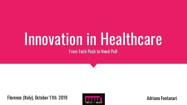 Innovation in Healthcare From Tech Push to Need Pull Florence (Italy), October 11th 2019 Adriano Fontanari