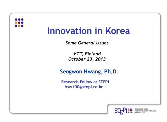 Innovation in Korea Some General Issues VTT, Finland October 23, 2013  Seogwon Hwang, Ph.D. Research Fellow at STEPI hsw10...