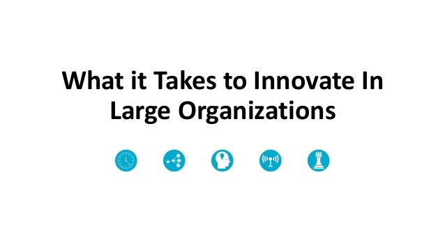 What it Takes to Innovate In Large Organizations Require a different vision for innovation Present Predictive Intuitive In...