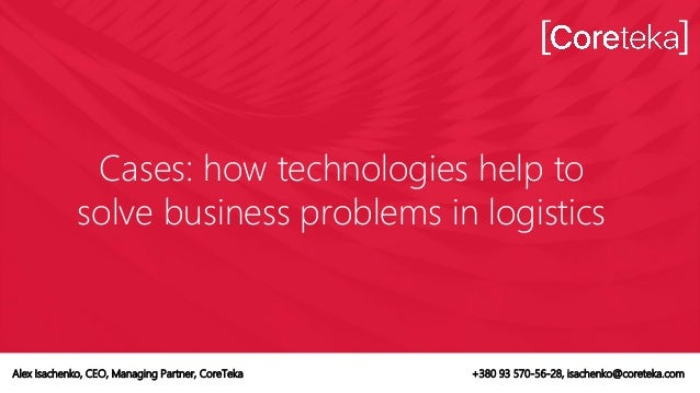 Cases: how technologies help to solve business problems in logistics Alex Isachenko, CEO, Managing Partner, CoreTeka +380 ...