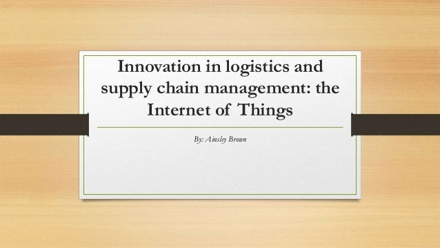 Innovation in logistics and supply chain management: the Internet of Things By: Ainsley Brown