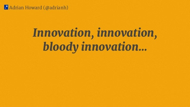 Innovation, innovation, bloody innovation… Adrian Howard (@adrianh)