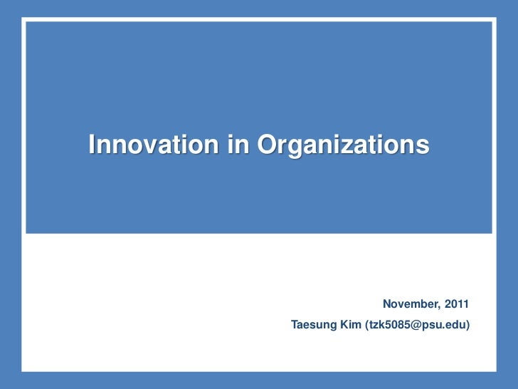 Innovation in Organizations                              November, 2011                Taesung Kim (tzk5085@psu.edu)