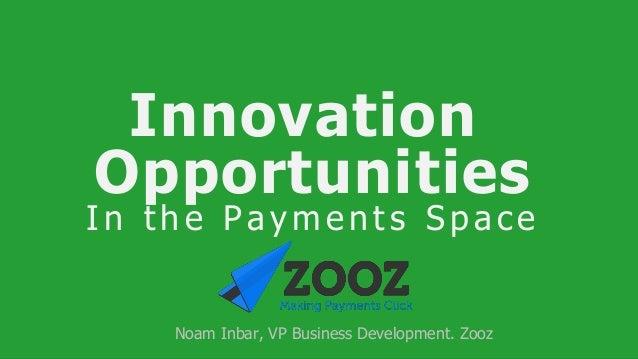 Innovation Opportunities I n t h e P a y m e n t s S p a c e Noam Inbar, VP Business Development. Zooz