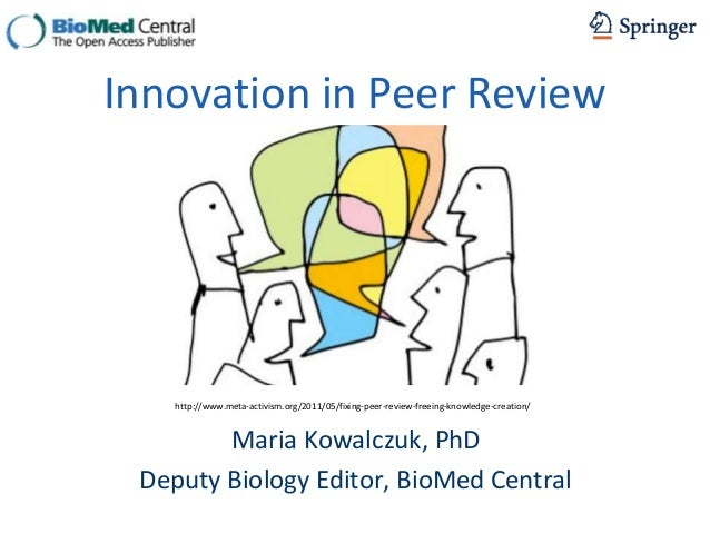 Maria Kowalczuk, PhD Deputy Biology Editor, BioMed Central Innovation in Peer Review http://www.meta-activism.org/2011/05/...