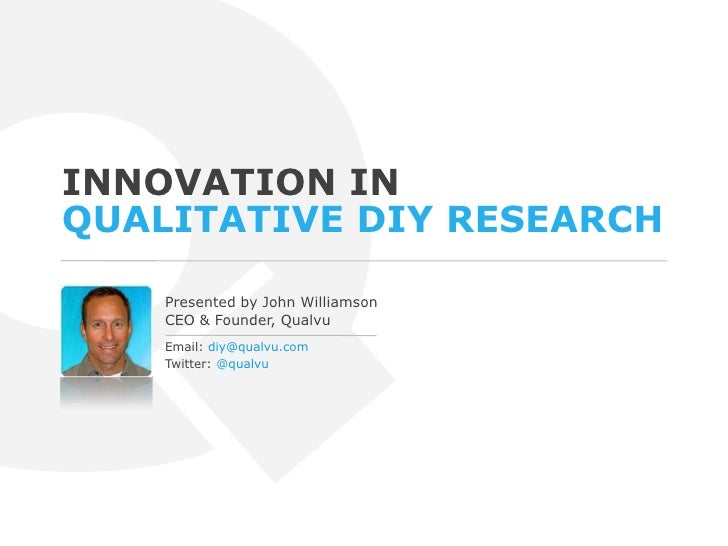 Innovation in Qualitative DIY Research<br />Presented by John Williamson<br />CEO & Founder, Qualvu<br />Email: diy@qualvu...