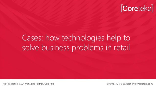 Cases: how technologies help to solve business problems in retail Alex Isachenko, CEO, Managing Partner, CoreTeka +380 93 ...