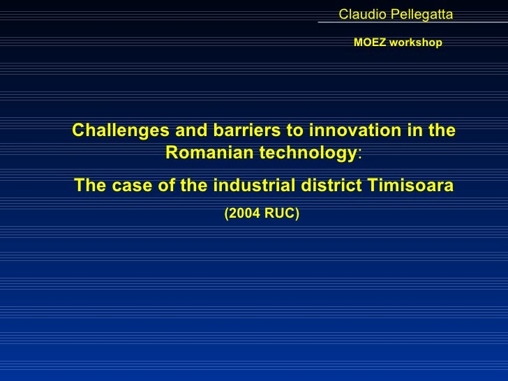 Challenges and barriers to innovation in the Romanian technology : The case of the industrial district Timisoara (2004 RUC...