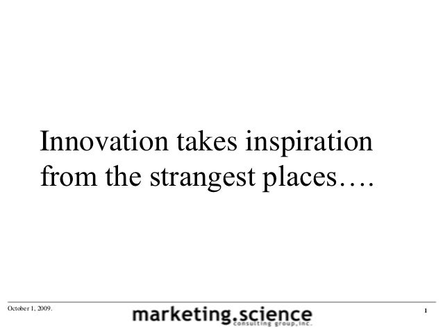 Innovation takes inspiration           from the strangest places….October 1, 2009.                          1