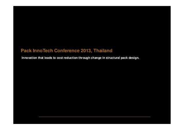 Pack InnoTech Conference 2013, Thailand Innovation that leads to cost reduction through change in structural pack design.