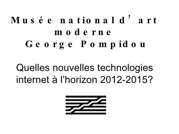 Musée national d'art moderne  George Pompidou Quelles nouvelles technologies internet à l'horizon 2012-2015?