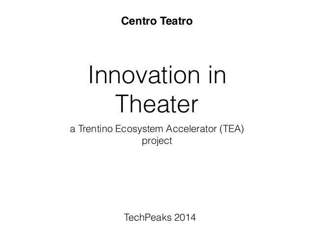 Innovation in Theater a Trentino Ecosystem Accelerator (TEA) project ! TechPeaks 2014 Centro Teatro