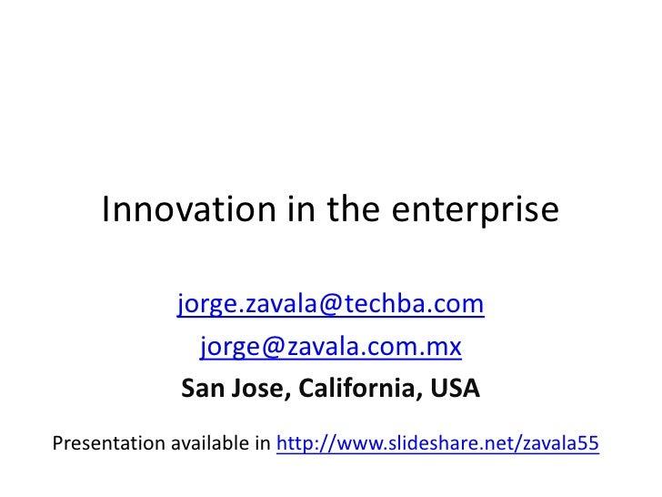 Innovation in the enterprise<br />jorge.zavala@techba.com<br />jorge@zavala.com.mx<br />San Jose, California, USA<br />Pre...