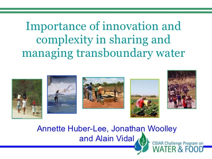 Importance of innovation and complexity in sharing and managing transboundary water Annette Huber-Lee, Jonathan Woolley an...