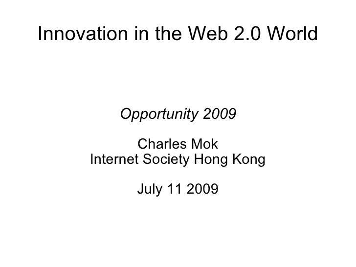 Innovation in the Web 2.0 World            Opportunity 2009              Charles Mok      Internet Society Hong Kong      ...