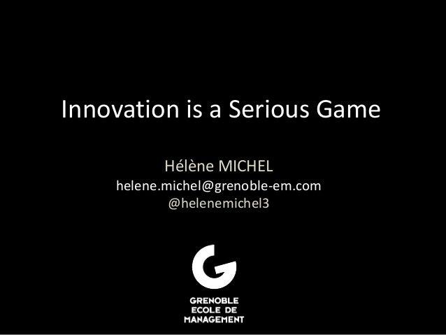 Innovation is a Serious Game Hélène MICHEL helene.michel@grenoble-em.com @helenemichel3