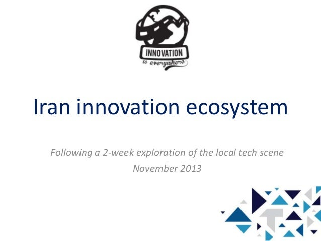 Iran innovation ecosystem Following a 2-week exploration of the local tech scene November 2013