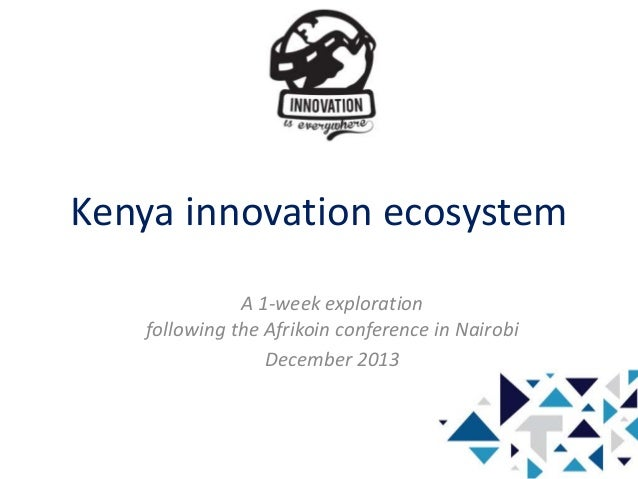 Kenya innovation ecosystem A 1-week exploration following the Afrikoin conference in Nairobi December 2013