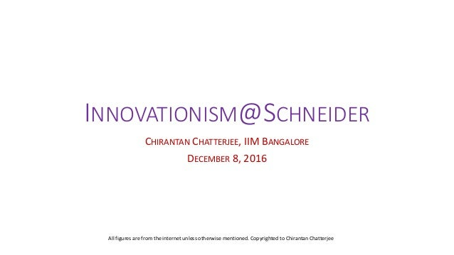 INNOVATIONISM@SCHNEIDER CHIRANTAN CHATTERJEE, IIM BANGALORE DECEMBER 8, 2016 All figures are from the internet unless othe...