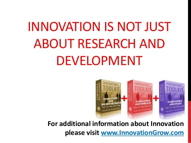 INNOVATION IS NOT JUSTABOUT RESEARCH ANDDEVELOPMENTFor additional information about Innovationplease visit www.InnovationG...