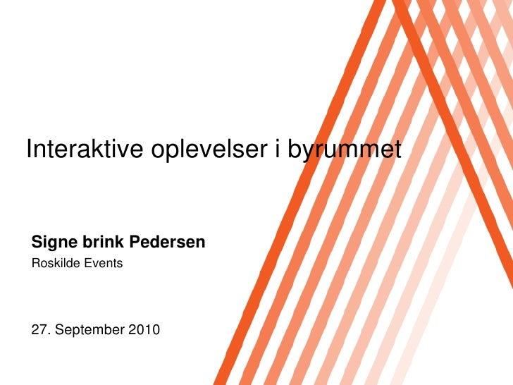 Interaktive oplevelser i byrummet   Signe brink Pedersen Roskilde Events     27. September 2010
