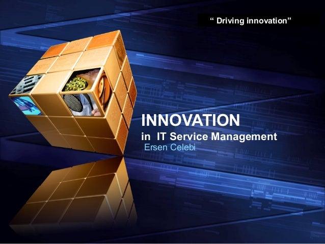 """"""" Driving innovation""""INNOVATIONin IT Service ManagementErsen Celebi"""