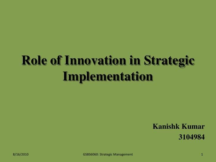 Role of Innovation in Strategic Implementation<br />Kanishk Kumar<br />3104984<br />7/22/2010<br />1<br />GSBS6060: Strate...
