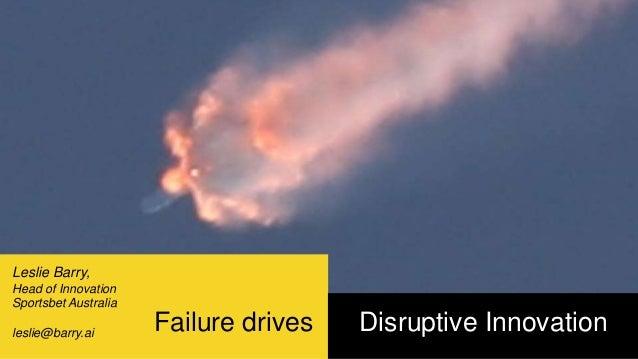 Failure drives Disruptive Innovation Leslie Barry, Head of Innovation Sportsbet Australia leslie@barry.ai
