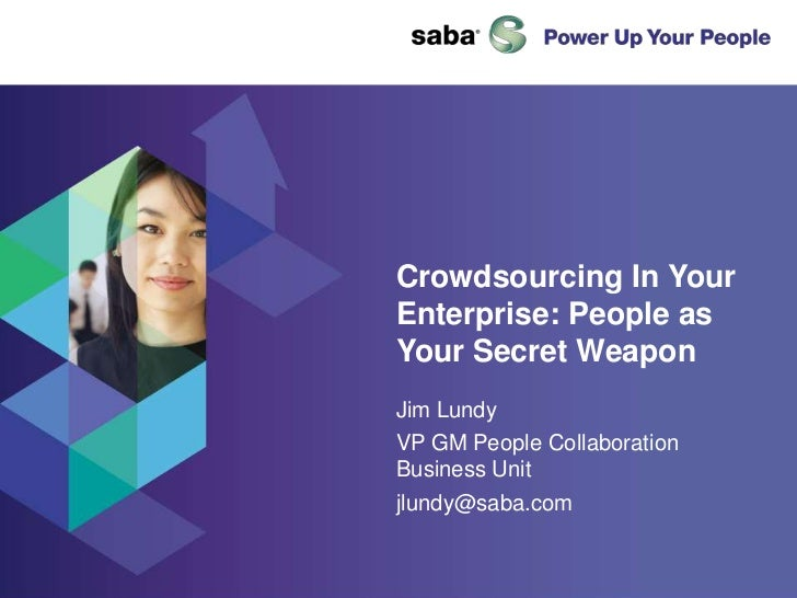 Crowdsourcing In Your Enterprise: People as Your Secret Weapon<br />Jim Lundy<br />VP GM People Collaboration Business Uni...