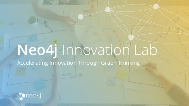 Accelerating Innovation Through Graph Thinking Neo4j Innovation Lab
