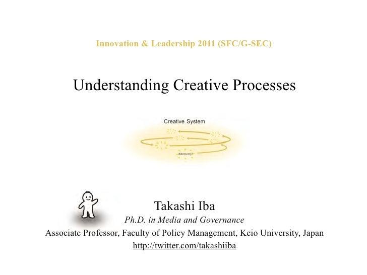 Innovation & Leadership 2011 (SFC/G-SEC)       Understanding Creative Processes                            Takashi Iba    ...