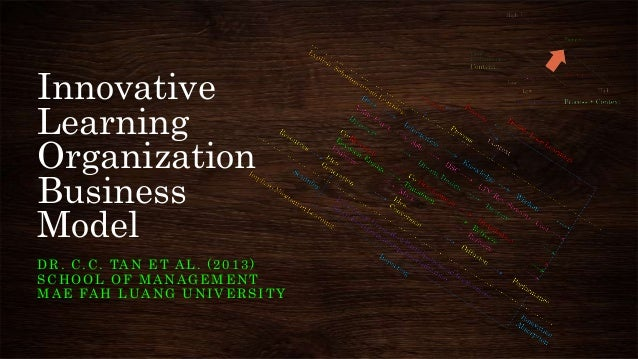 Innovative Learning Organization Business Model D R . C . C . TA N E T A L . ( 2 0 1 3 ) SCHOOL OF MANAGEMENT M A E FA H L...