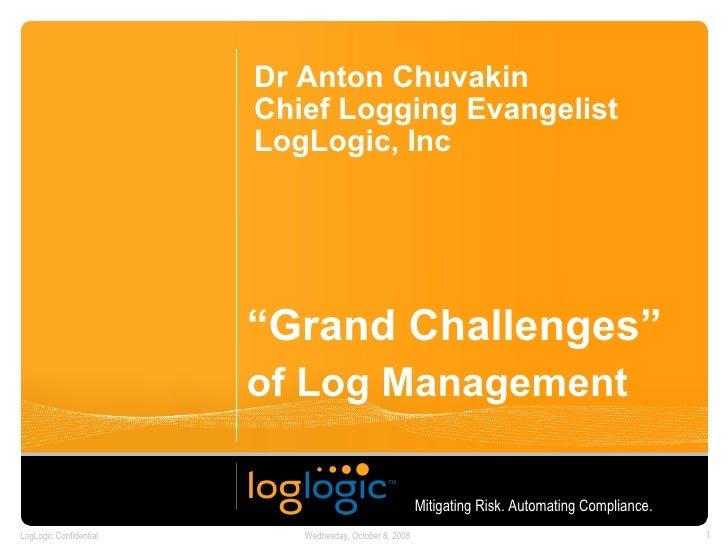 """ Grand Challenges""   of Log Management   Dr Anton Chuvakin Chief Logging Evangelist LogLogic, Inc Mitigating Risk. Automa..."