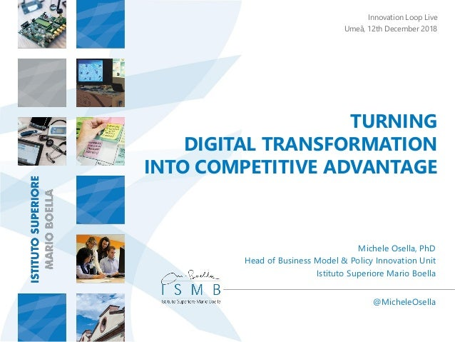 TURNING DIGITAL TRANSFORMATION INTO COMPETITIVE ADVANTAGE @MicheleOsella Michele Osella, PhD Head of Business Model & Poli...
