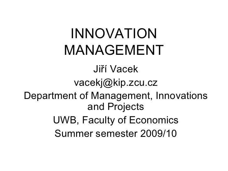 INNOVATION MANAGEMENT Jiří Vacek vacekj @ kip.zcu.cz Department of Management, Innovations and Projects UWB, Faculty of Ec...