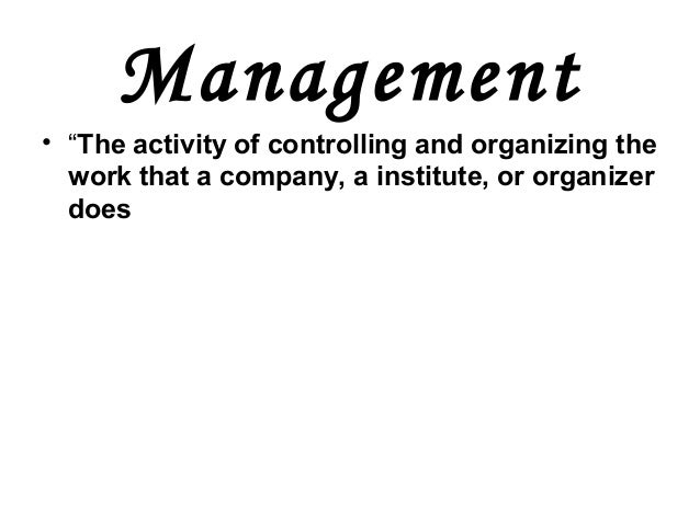 """Management• """"The activity of controlling and organizing thework that a company, a institute, or organizerdoes"""