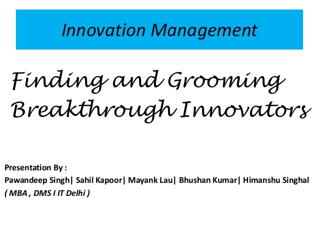 Innovation Management  Finding and Grooming  Breakthrough Innovators  Presentation By :  Pawandeep Singh| Sahil Kapoor| Ma...
