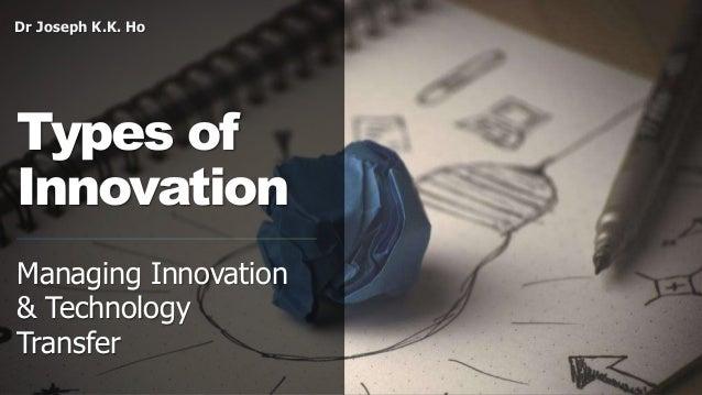 Dr Joseph K.K. Ho Types of Innovation Managing Innovation & Technology Transfer