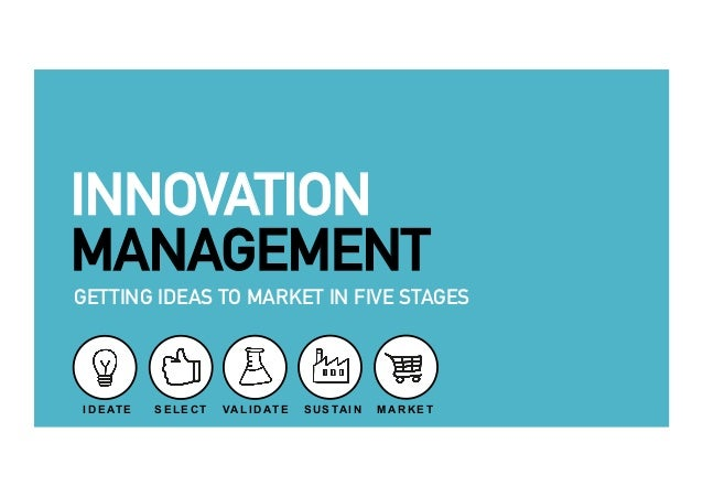 INNOVATION  MANAGEMENT  GETTING IDEAS TO MARKET IN FIVE STAGES  IDEATE SELECT VALIDATE SUSTAIN MARKET  1 2 3 4 5