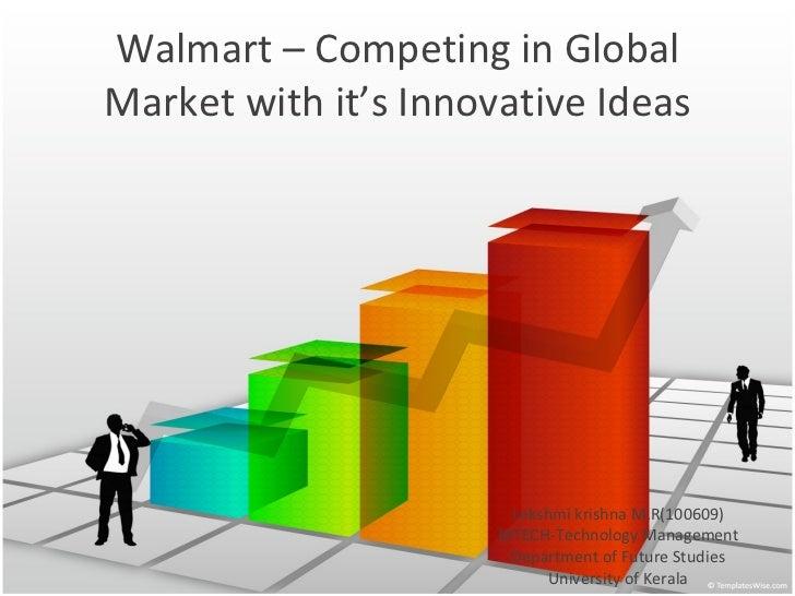 Walmart – Competing in Global Market with it's Innovative Ideas Lekshmi krishna M.R(100609) MTECH-Technology Management De...