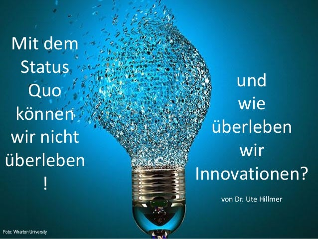 21.11.2014 Dr. Ute Hillmer  Mit dem Status Quo können wir nicht überleben!  und  wie  überleben  wir Innovationen?  von Dr...