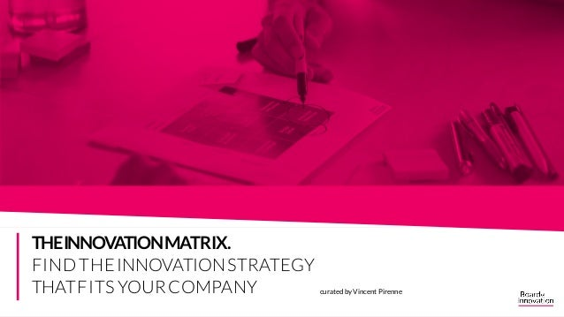 curated by Vincent Pirenne THEINNOVATIONMATRIX. FINDTHEINNOVATIONSTRATEGY THATFITS YOURCOMPANY THE INNOVATION MATRIX. FIND...