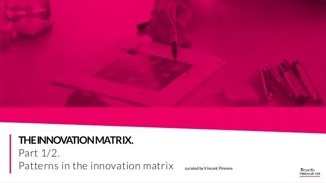 curated by Vincent Pirenne THEINNOVATIONMATRIX. Part 1/2. Patterns in the innovation matrix THE INNOVATION MATRIX. FIND TH...
