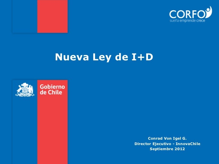 Nueva Ley de I+D                  Conrad Von Igel G.            Director Ejecutivo - InnovaChile                   Septiem...