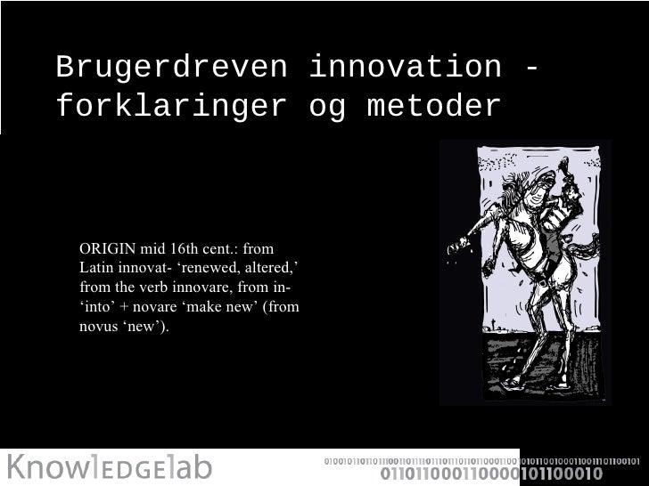 Brugerdreven innovation - forklaringer og metoder <ul><li>ORIGIN mid 16th cent.: from Latin innovat- 'renewed, altered,' f...