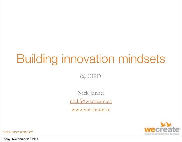 www.wecreate.cc Building innovation mindsets @ CIPD Nick Jankel nick@wecreate.cc www.wecreate.cc Friday, November 20, 2009