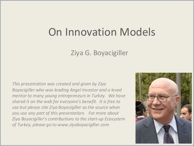 On Innovation Models Ziya G. Boyacigiller This presentation was created and given by Ziya Boyacigiller who was leading Ang...