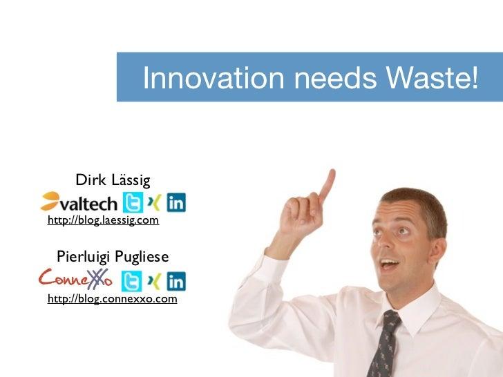 Innovation needs Waste!     Dirk Lässighttp://blog.laessig.com Pierluigi PuglieseConneX o     Xhttp://blog.connexxo.com